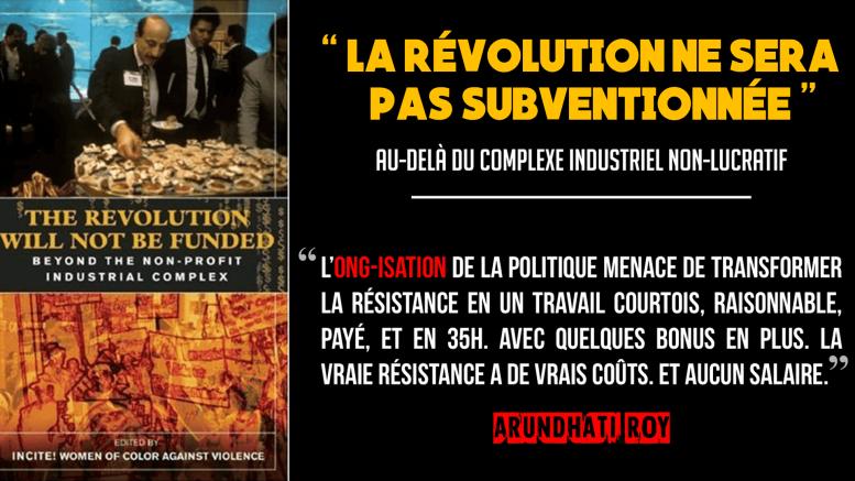 """Le collectif de féministes radicales INCITE! (Femmes de couleur contre la violence) a publié cet excellent livre (uniquement disponible en anglais pour l'instant, malheureusement) sur le """"complexe industriel du non-lucratif"""", """"La révolution ne sera pas subventionnée"""""""